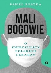 Okładka książki Mali bogowie. O znieczulicy polskich lekarzy Paweł Reszka