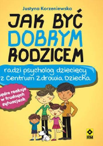 Okładka książki Jak być dobrym rodzicem Justyna Korzeniewska
