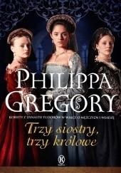 Okładka książki Trzy siostry, trzy królowe Philippa Gregory