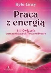 Okładka książki Praca z energią. 111 ćwiczeń wzmacniających Twoje wibracje Kyle Gray