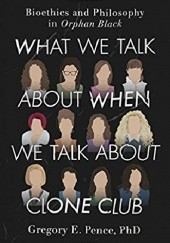 Okładka książki What We Talk About When We Talk About Clone Club: Bioethics and Philosophy in Orphan Black