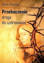 Okładka książki Przebaczenie - droga do uzdrowienia Aneta Wygonna