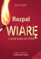Okładka książki Rozpal wiarę. A będą działy się cuda Marcin Zieliński