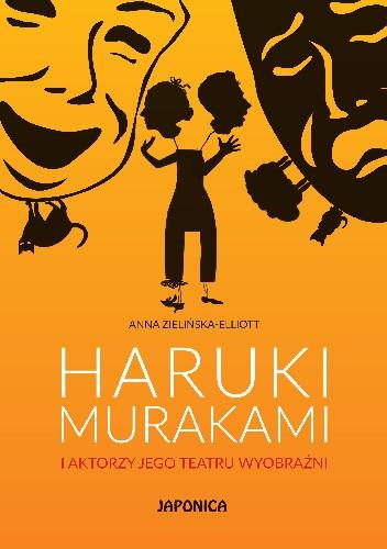 Okładka książki Haruki Murakami i aktorzy jego teatru wyobraźni Anna Zielińska-Elliott