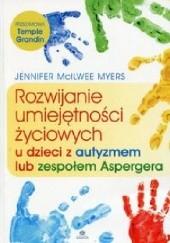 Okładka książki Rozwijanie umiejętności życiowych u dzieci z autyzmem lub zespołem Aspergera Jennifer McIlwee Myers