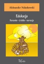 Okładka książki Edukacja. Korzenie - źródła - narracje Aleksander Nalaskowski