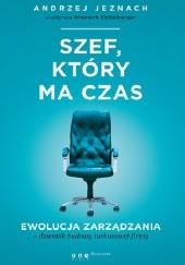 Okładka książki Szef, który ma czas. Ewolucja zarządzania - dziennik budowy turkusowej firmy Andrzej Jeznach