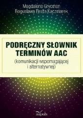 Okładka książki Podręczny Słownik terminów AAC (komunikacji wspomagającej i alternatywnej) Bogusława Beata Kaczmarek,Magdalena Grycman
