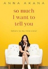 Okładka książki So much I want to tell you. Letters to my little sister Anna Akana