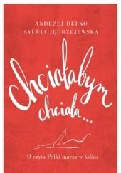 Okładka książki Chciałabym, chciała... O czym Polki marzą w łóżku Andrzej Depko,Sylwia Jędrzejewska