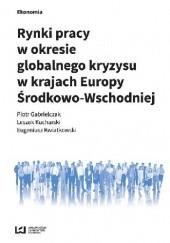 Okładka książki Rynki pracy w okresie globalnego kryzysu w krajach Europy Środkowo-Wschodniej Eugeniusz Kwiatkowski,Leszek Kucharski,Piotr Gabrielczak