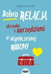 Okładka książki Dobra relacja. Skrzynka z narzędziami dla współczesnej rodziny Małgorzata Musiał