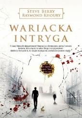Okładka książki Wariacka intryga Steve Berry,Raymond Khoury