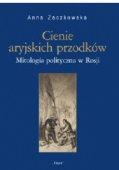 Okładka książki Cienie aryjskich przodków. Mitologia polityczna w Rosji Anna Zaczkowska
