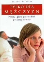 Okładka książki Tylko dla mężczyzn. Prosty i jasny przewodnik po duszy kobiety Shaunti Feldhahn,Jeff Feldhahn