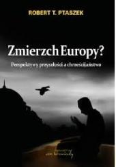 Okładka książki Zmierzch Europy? Perspektywy przyszłości a chrześcijaństwo Robert T Ptaszek