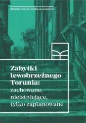 Okładka książki Zabytki lewobrzeżnego Torunia: zachowane, nieistniejące, tylko zaplanowane praca zbiorowa