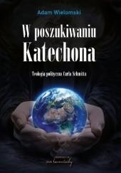 Okładka książki W poszukiwaniu Katechona.  Teologia polityczna Carla Schmitta Adam Wielomski