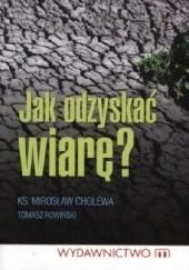 Okładka książki Jak odzyskać wiarę? Tomasz Rowiński,Ks. Mirosław Cholewa