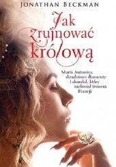 Okładka książki Jak zrujnować królową. Maria Antonina, skradzione diamenty i skandal, który zachwiał tronem Francji Jonathan Beckman