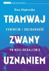 Okładka książki Tramwaj zwany uznaniem. Feminizm i solidarność po neoliberalizmie Ewa Majewska