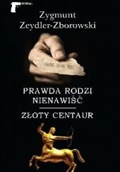 Okładka książki Prawda rodzi nienawiść / Złoty centaur Zygmunt Zeydler-Zborowski