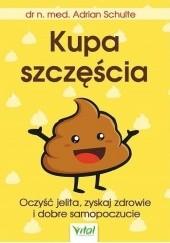 Okładka książki Kupa szczęścia. Oczyść jelita, zyskaj zdrowie i dobre samopoczucie Adrian Schulte