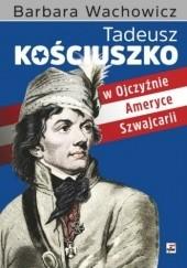 Okładka książki Tadeusz Kościuszko w Ojczyźnie, Ameryce i Szwajcarii Barbara Wachowicz