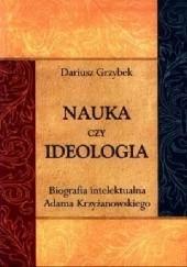 Okładka książki Nauka czy ideologia. Biografia intelektualna Adama Krzyżanowskiego Dariusz Grzybek
