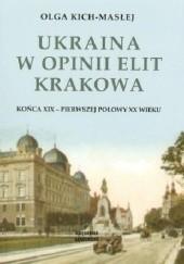 Okładka książki Ukraina w opinii elit Krakowa końca XIX - pierwszej połowy XX wieku Olga Kich-Masłej