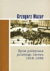 Okładka książki Życie polityczne polskiego Lwowa: 1918-1939 Grzegorz Mazur