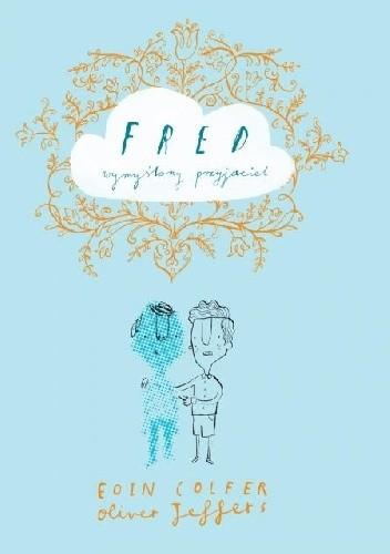 Okładka książki Fred - wymyślony przyjaciel Eoin Colfer,Oliver Jeffers