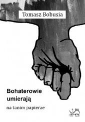 Okładka książki Bohaterowie umierają na tanim papierze Tomasz Bobusia
