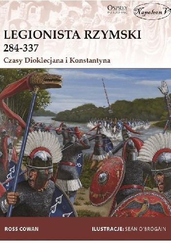 Okładka książki Legionista rzymski 284-337. Czasy Dioklecjana i Konstantyna Ross Cowan