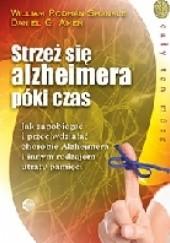 Okładka książki Strzeż się Alzheimera póki czas. Jak zapobiegać i przeciwdziałać chorobie Alzheimera i innym rodzajom utraty pamięci Daniel G. Amen,William Rodman Shankle