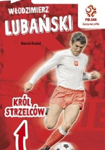 Okładka książki Włodzimierz Lubański : król strzelców Marcin Rosłoń