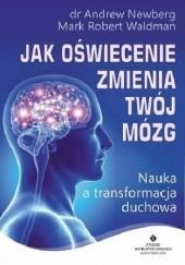 Okładka książki Jak oświecenie zmienia Twój mózg. Nauka a transformacja duchowa Mark Robert Waldman,Andrew Newberg