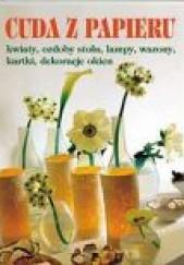 Okładka książki Cuda z papieru. Kwiaty, ozdoby stołu, lampy, wazony, kartki, dekoracje okien praca zbiorowa