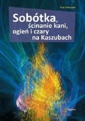 Okładka książki Sobótka, ścinanie kani, ogień i czary na Kaszubach Piotr Schmandt