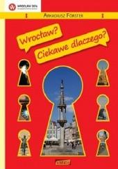 Okładka książki Wrocław? Ciekawe dlaczego? Arkadiusz Förster