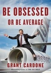 Okładka książki Be Obsessed or Be Average Grant Cardone