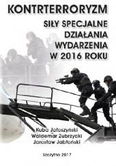 Okładka książki Kontrterroryzm. Siły specjalne, działania, wydarzenia w 2016 roku Kuba Jałoszyński,Waldemar Zubrzycki,Jarosław Jabłoński