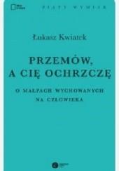 Okładka książki Przemów, a cię ochrzczę. O małpach wychowanych na człowieka Łukasz Kwiatek