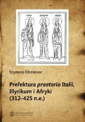 Okładka książki Prefektura praetorio Italii, Illyrikum i Afryki (312-425 n.e) Szymon Olszaniec