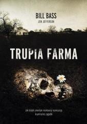 Okładka książki Trupia Farma. Sekrety legendarnego laboratorium sądowego, gdzie zmarli opowiadają swoje historie Bill Bass,Jon Jefferson