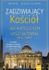 Okładka książki Zadziwiający Kościół. Jak katolicyzm ukształtował nasz świat
