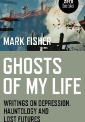 Okładka książki Ghosts of My Life: Writings on Depression, Hauntology and Lost Futures Mark Fisher