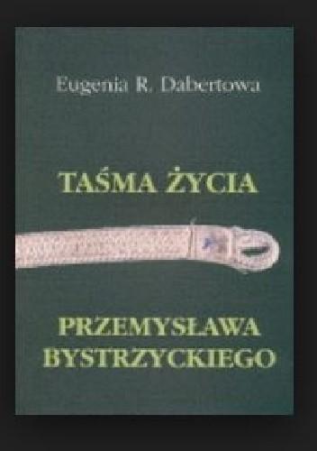 Okładka książki Taśma życia Przemysława Bystrzyckiego Eugenia R. Dabertowa