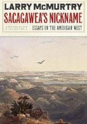 Okładka książki Sacagaweas Nickname: Essays on the American West Larry McMurtry