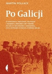 Okładka książki Po Galicji. O chasydach, Hucułach, Polakach i Rusinach. Imaginacyjna podróż po Galicji Wschodniej i Bukowinie, czyli wyprawa w świat, którego nie ma Martin Pollack